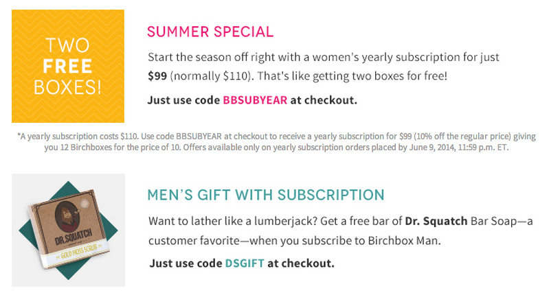 When placing our test orders, these coupons for Birchbox weren't working but you may want to try for yourself since we have been known to make mistakes. Coupon Code. 20% off any purchase. Show Coupon. Coupon Code. 25% off subscriptions. Show Coupon. Coupon Code. 20% off men's memberships to Birchbox.