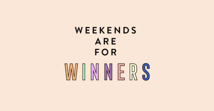 Weekends are for Winners!