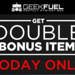 Get It First! Double Bonus Items With Geek Fuel Subscription!
